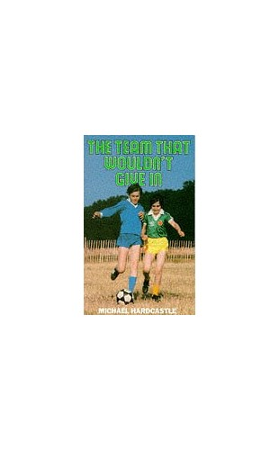 The Team That Wouldn't Give in By Michael Hardcastle