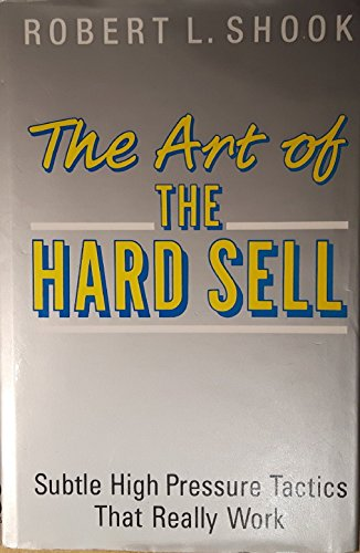 The Art of the Hard Sell By Robert L. Shook