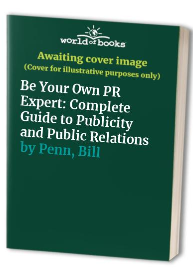 Be Your Own PR Expert: Complete Guide to Publicity and Public Relations by Bill Penn