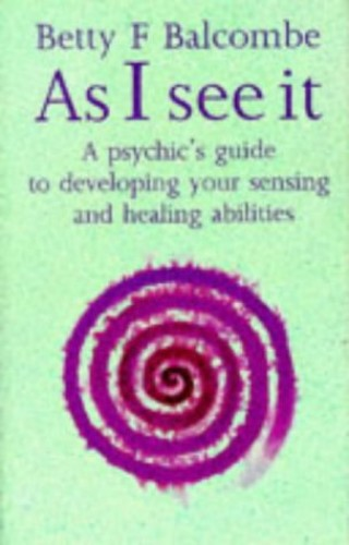 As I See It: Psychic's Guide to Developing Your Sensing and Healing Abilities By Betty F. Balcombe