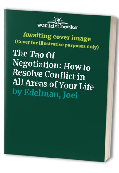 The Tao of Negotiation: How to Resolve Conflict in All Areas of Your Life by Joel Edelman