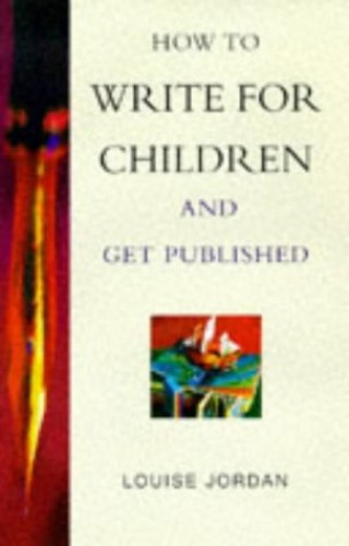 How to Write Books for Children - and Get Published by Louise Jordan