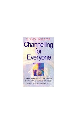 Channelling for Everyone: Safe, Step-by-step Guide to Developing Your Intuition and Psychic Awareness by Tony Neate