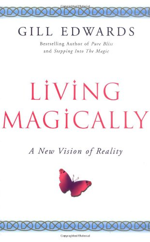 Living Magically: A New Vision of Reality by Gill Edwards