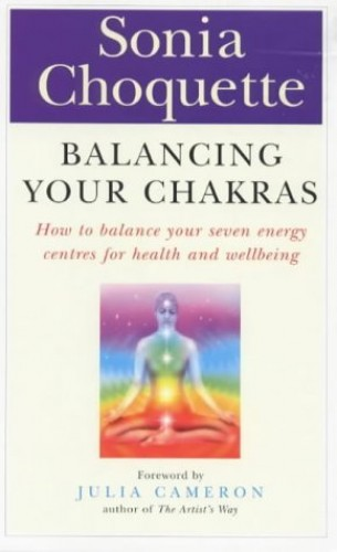 Balancing Your Chakras: How to Balance Your Seven Energy Centres for Health and Wellbeing by Sonia Choquette