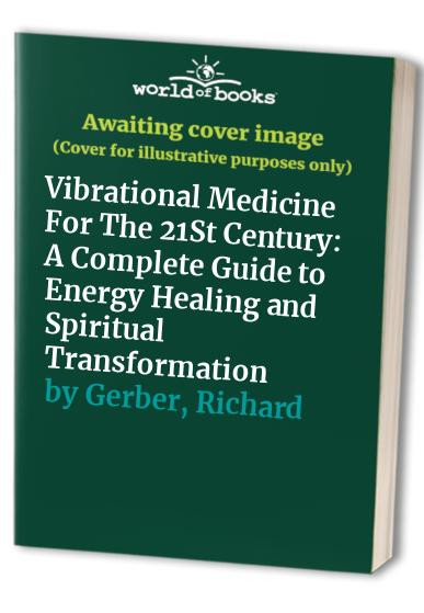 Vibrational Medicine for the 21st Century: A Complete Guide to Energy Healing and Spiritual Transformation by Richard Gerber