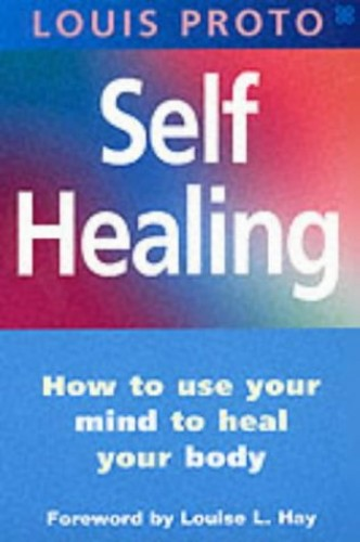 Self Healing: How to Use Your Mind to Heal Your Body by Louis Proto