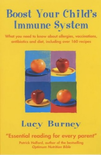 Boost Your Child's Immune System: What you need to know about allergies, vaccinations, antibiotics and diet, including over 160 recipes By Lucy Burney