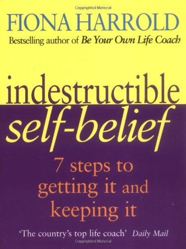 Indestructible Self-belief: Seven Steps to Getting it and Keeping it by Fiona Harrold