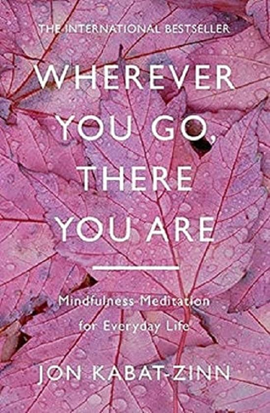 Wherever You Go, There You Are: Mindfulness meditation for everyday life By Jon Kabat-Zinn