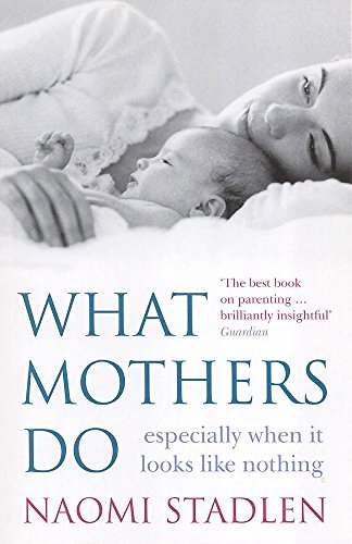 What Mothers Do: Especially When it Looks Like Nothing by Naomi Stadlen