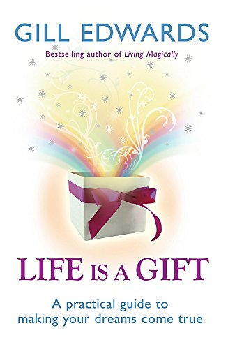 Life is a Gift: The Secrets to Making Your Dreams Come True by Gill Edwards