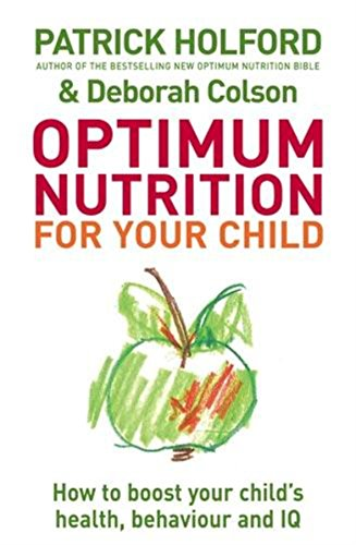 Optimum Nutrition For Your Child: How to boost your child's health, behaviour and IQ By Patrick Holford