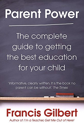 Parent Power: The complete guide to getting the best education for your child by Francis Gilbert
