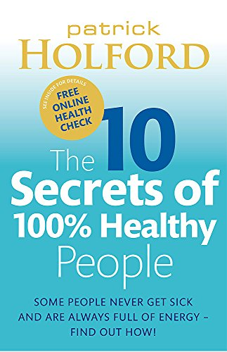 The 10 Secrets Of 100% Healthy People: Some people never get sick and are always full of energy - find out how! By Patrick Holford