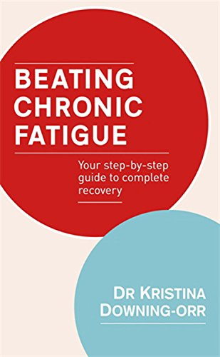Beating Chronic Fatigue: Your Step-by-step Guide to Complete Recovery by Kristina Downing-Orr