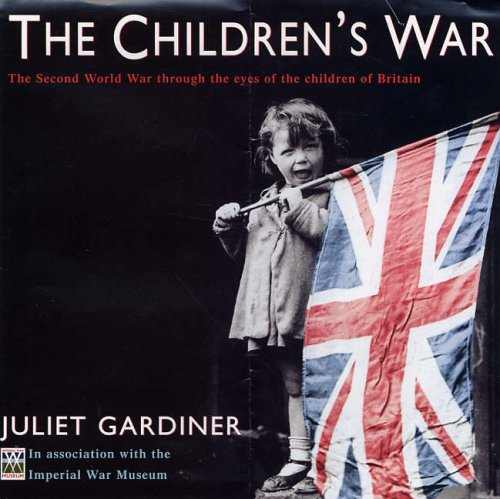The Children's War: The Second World War through the eyes of the children of Britain By Juliet Gardiner