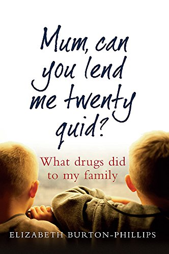 Mum, Can You Lend Me Twenty Quid?: What drugs did to my family By Elizabeth Burton-Phillips
