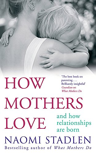 How Mothers Love: and How Relationships are Born by Naomi Stadlen