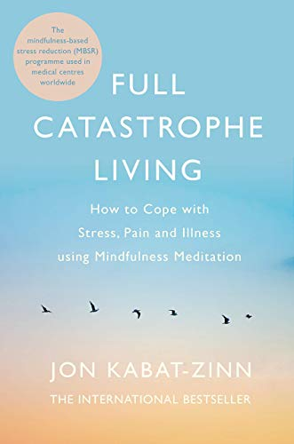 Full Catastrophe Living: How to Cope with Stress, Pain and Illness Using Mindfulness Meditation by Jon Kabat-Zinn
