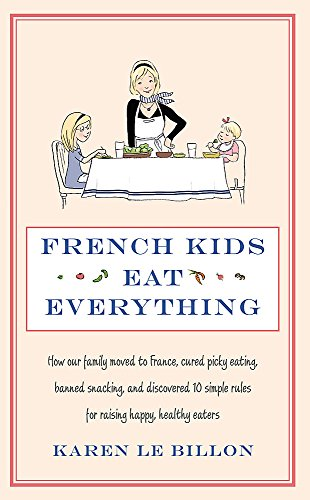 French Kids Eat Everything: How our family moved to France, cured picky eating, banned snacking and discovered 10 simple rules for raising happy, healthy eaters By Karen Le Billon