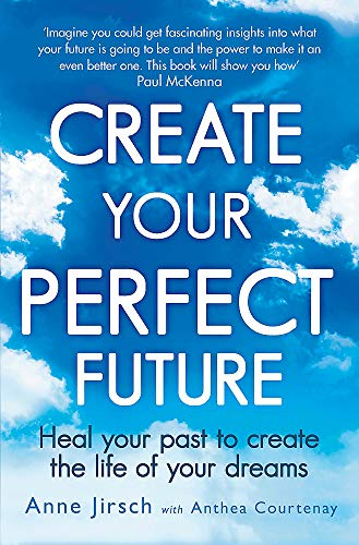 Create Your Perfect Future: Heal your past to create the life of your dreams By Anne Jirsch