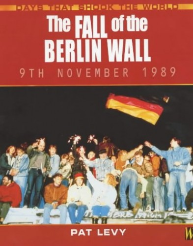 Days That Shook the World: The Fall Of The Berlin Wall By Patricia Levy