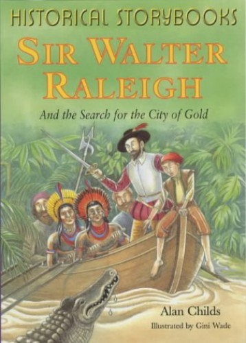 Historical Storybooks: Sir Walter Raleigh and The Search For The City Of Gold By Alan Childs