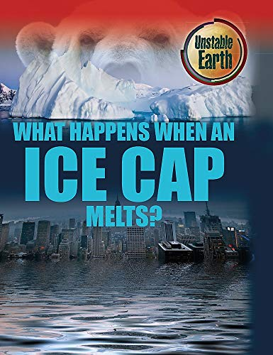 Unstable Earth: What Happens When an Ice Cap Melts? By Angela Royston