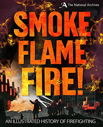Smoke, Flame, Fire!: A History of Firefighting By Roy Apps