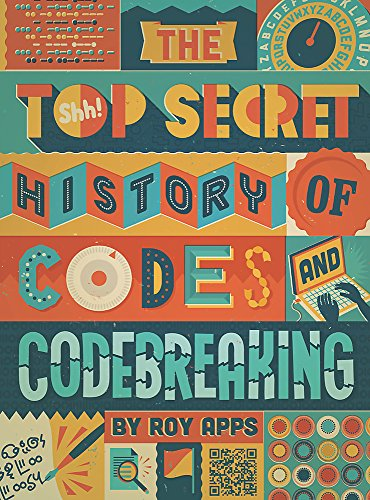 The Top Secret History of Codes and Code Breaking By Roy Apps