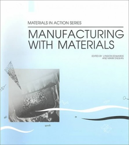 Manufacturing with Materials (Materials in Action) Edited by Lyndon Edwards