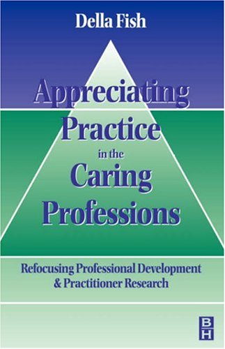 Appreciating Practice in the Caring Professions: Re-focusing Professional Research and Development, 12e By Della Fish
