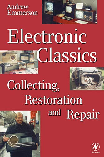 Electronic Classics: Collecting, Restoring and Repair by Andrew Emmerson (Technology writer and editorial consultant)