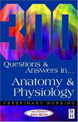 300 Questions and  Answers in Anatomy and Physiology for Veterinary Nurses, 2e (Veterinary Nursing: 300 Questions & Answers) By CAW