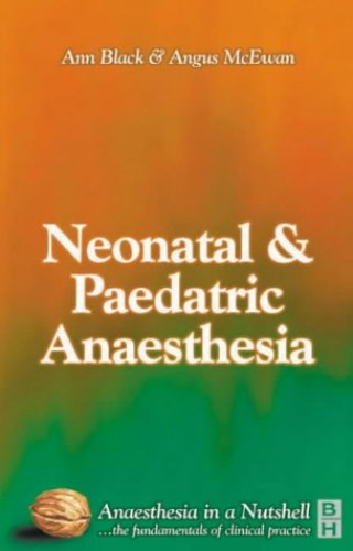 Paediatric and Neonatal Anaesthesia: Anaesthesia in a Nutshell By Ann Black (Consultant Paediatric Anaesthetist, Great Ormond Street Hospital for Children, London, UK)