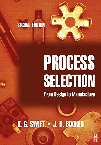 Process Selection: From Design to Manufacture By K. G. Swift (Department of Engineering Design and Manufacture, University of Hull, UK)