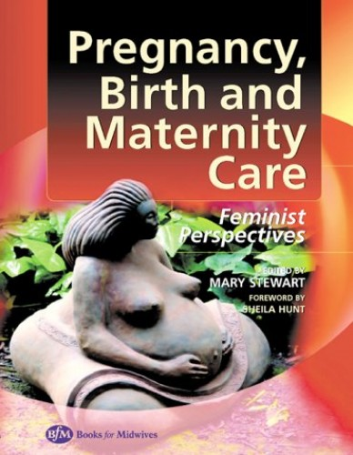 Pregnancy Birth and Maternity Care: Feminist Perspectives By Edited by Mary Stewart (School of Midwifery, Faculty of Health & Social Care, University of the West of England)