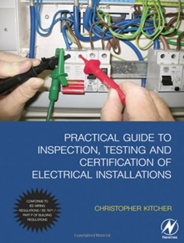 Practical Guide to Inspection, Testing and Certification of Electrical Installations By Chris Kitcher