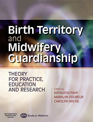 Birth Territory and Midwifery Guardianship: Theory For Practice, Education And Research By Kathleen Fahy