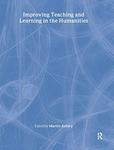Improving Teaching and Learning in the Humanities By Edited by Martin Ashley