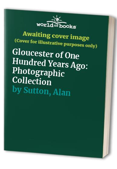 Gloucester of One Hundred Years Ago By Alan Sutton