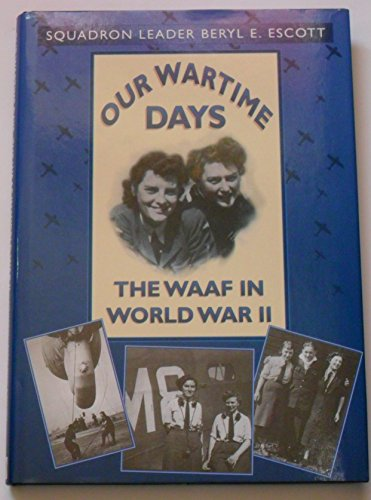 Our Wartime Days: The WAAF in World War II (Aviation) By Squadron Leader Beryl E. Escott