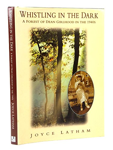 Whistling in the Dark: A Forest of Dean Girlhood in the 1940s by Joyce Latham