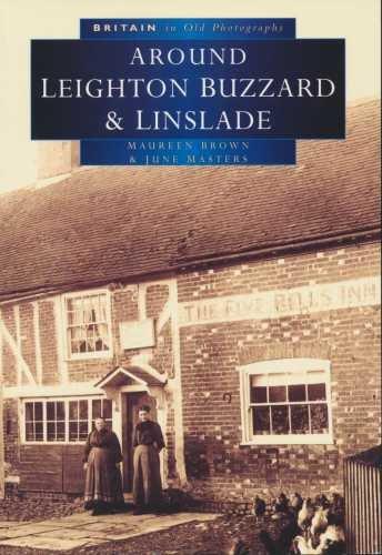 Britain In Old Photographs. Leighton Buzzard & Linslade With Heath & Reach, Eggington, Stanbridge & Billington By Maureen Brown