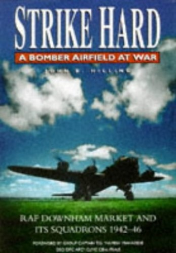 Strike Hard: A Bomber Airfield at War: RAF Downham Market and its Squadrons, 1942-46 By John B. Hilling