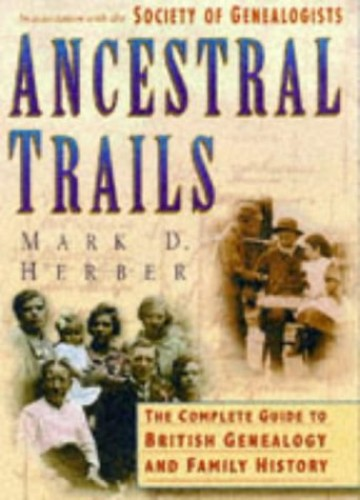 Ancestral Trails: Complete Guide to British Genealogy and Family History by Mark D. Herber