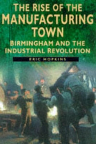 The Rise of the Manufacturing Town: Birmingham and the Industrial Revolution by Eric Hopkins