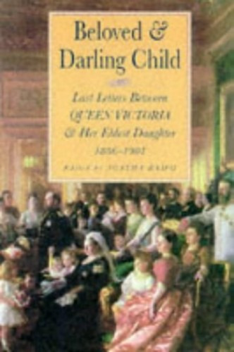 Beloved and Darling Child: Last Letters Between Queen Victoria and Her Eldest Daughter, 1886-1901 by Victoria, Queen of Great Britain