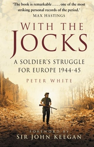 With the Jocks: A Soldier's Struggle for Europe, 1944-45 by Peter White